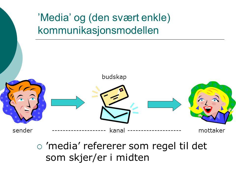 'Media' og (den svært enkle) kommunikasjonsmodellen  'media' refererer som regel til det som skjer/er i midten sendermottaker budskap -------------------- kanal --------------------