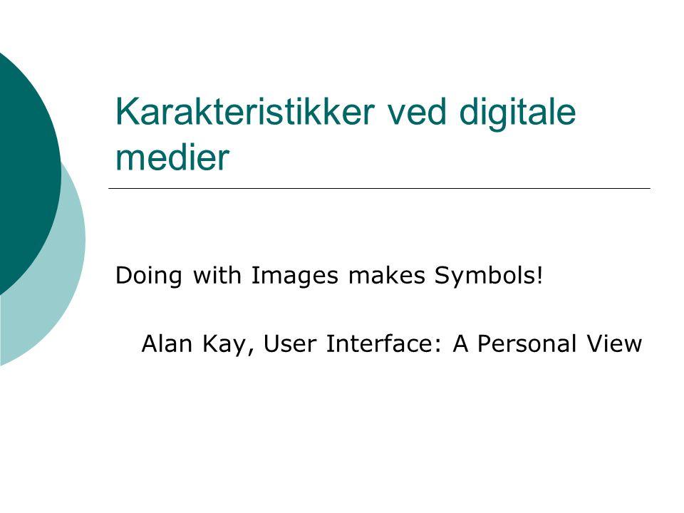 Karakteristikker ved digitale medier Doing with Images makes Symbols! Alan Kay, User Interface: A Personal View