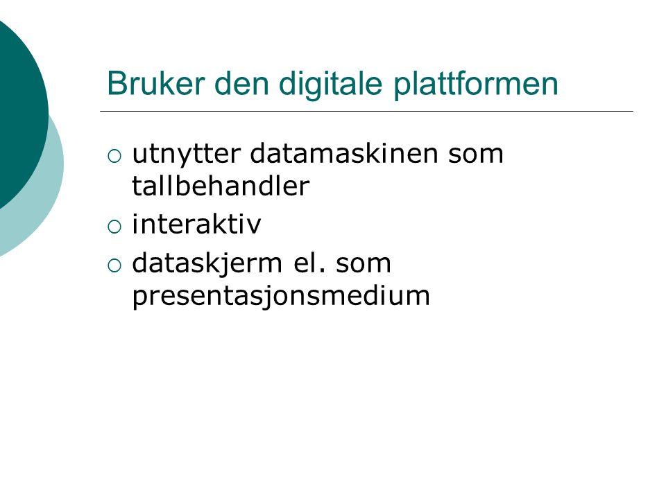 Bruker den digitale plattformen  utnytter datamaskinen som tallbehandler  interaktiv  dataskjerm el. som presentasjonsmedium