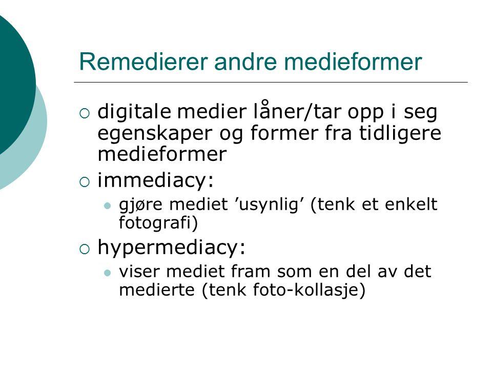 Remedierer andre medieformer  digitale medier låner/tar opp i seg egenskaper og former fra tidligere medieformer  immediacy: gjøre mediet 'usynlig' (tenk et enkelt fotografi)  hypermediacy: viser mediet fram som en del av det medierte (tenk foto-kollasje)