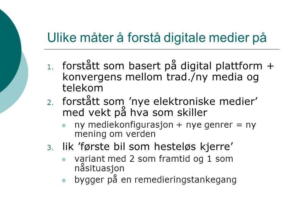 Ulike måter å forstå digitale medier på 1. forstått som basert på digital plattform + konvergens mellom trad./ny media og telekom 2. forstått som 'nye