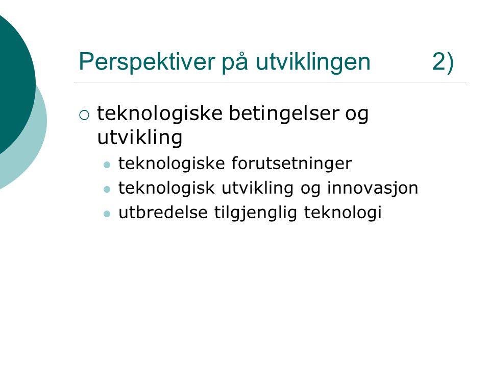 Perspektiver på utviklingen 2)  teknologiske betingelser og utvikling teknologiske forutsetninger teknologisk utvikling og innovasjon utbredelse tilgjenglig teknologi