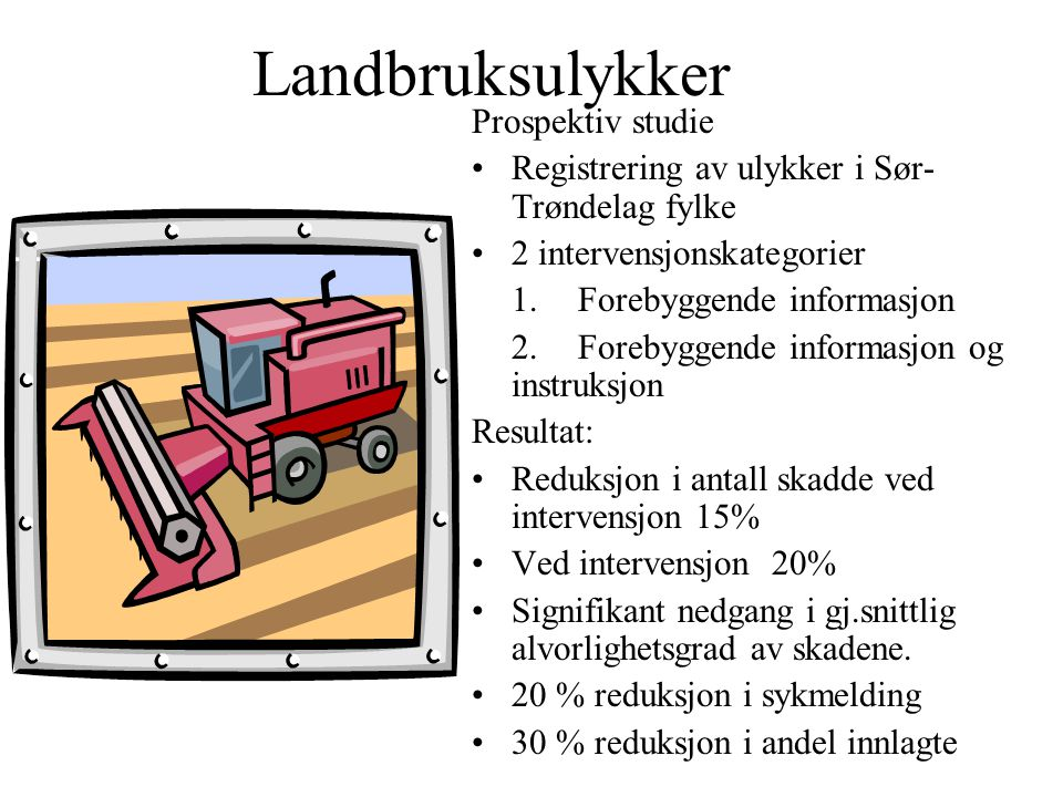 Landbruksulykker Prospektiv studie Registrering av ulykker i Sør- Trøndelag fylke 2 intervensjonskategorier 1.Forebyggende informasjon 2.Forebyggende informasjon og instruksjon Resultat: Reduksjon i antall skadde ved intervensjon 15% Ved intervensjon 20% Signifikant nedgang i gj.snittlig alvorlighetsgrad av skadene.
