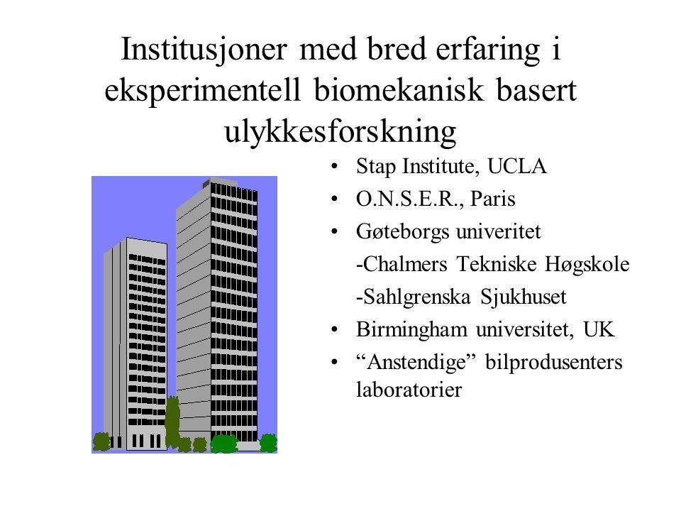 Institusjoner med bred erfaring i eksperimentell biomekanisk basert ulykkesforskning Stap Institute, UCLA O.N.S.E.R., Paris Gøteborgs univeritet -Chalmers Tekniske Høgskole -Sahlgrenska Sjukhuset Birmingham universitet, UK Anstendige bilprodusenters laboratorier
