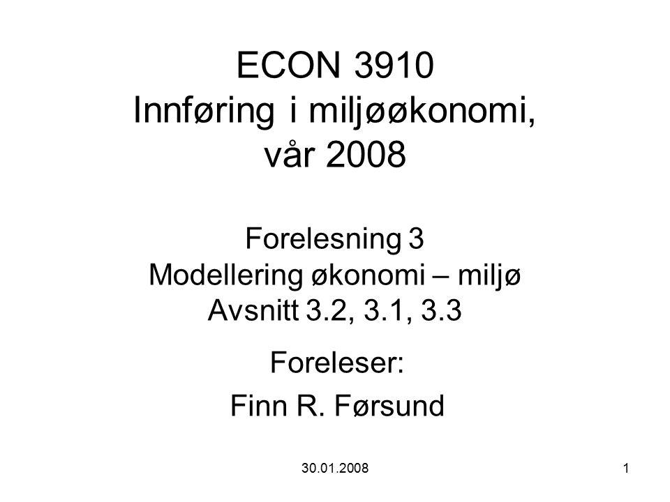30.01.20081 ECON 3910 Innføring i miljøøkonomi, vår 2008 Forelesning 3 Modellering økonomi – miljø Avsnitt 3.2, 3.1, 3.3 Foreleser: Finn R.