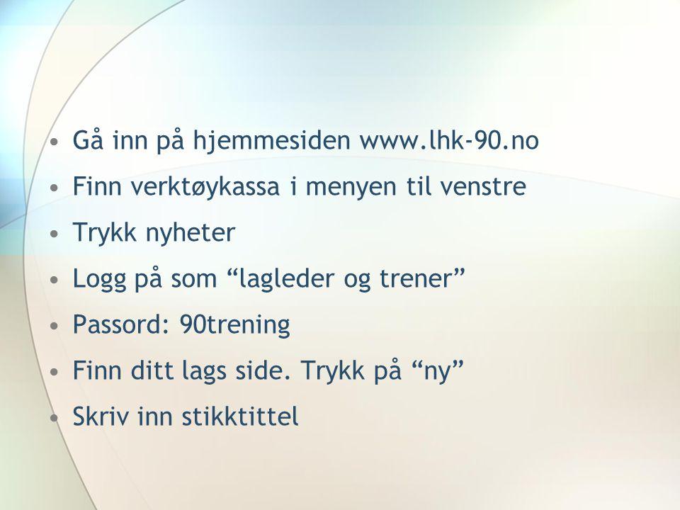 """Gå inn på hjemmesiden www.lhk-90.no Finn verktøykassa i menyen til venstre Trykk nyheter Logg på som """"lagleder og trener"""" Passord: 90trening Finn ditt"""