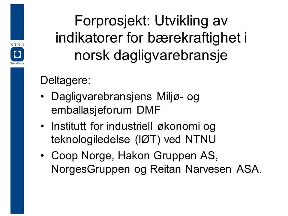 Forprosjekt: Utvikling av indikatorer for bærekraftighet i norsk dagligvarebransje Deltagere: Dagligvarebransjens Miljø- og emballasjeforum DMF Institutt for industriell økonomi og teknologiledelse (IØT) ved NTNU Coop Norge, Hakon Gruppen AS, NorgesGruppen og Reitan Narvesen ASA.
