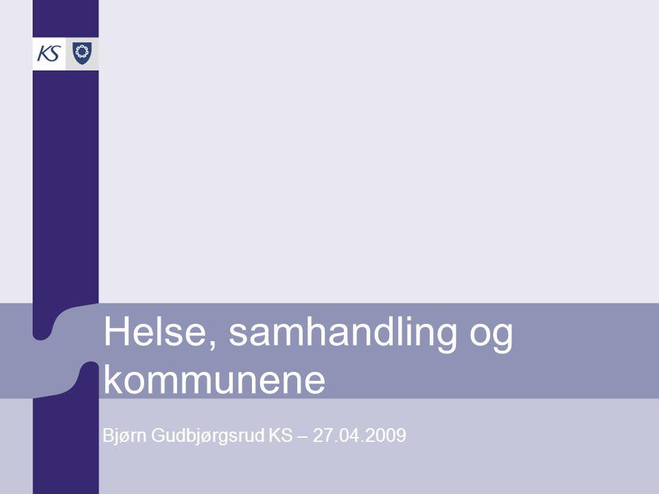 Helse, samhandling og kommunene Bjørn Gudbjørgsrud KS – 27.04.2009