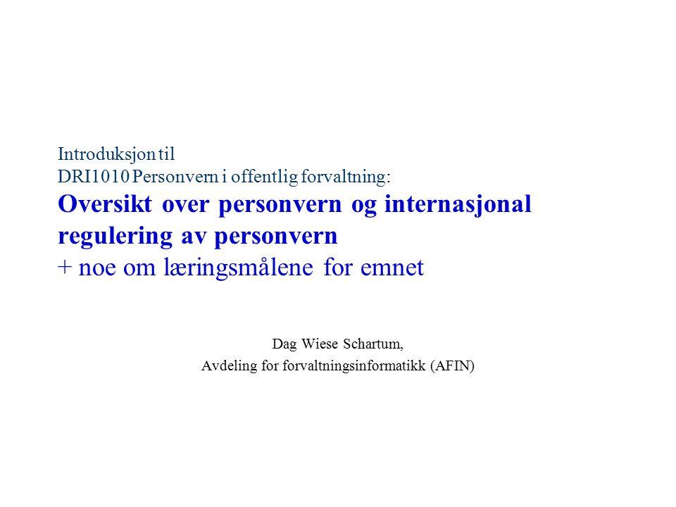 Introduksjon til DRI1010 Personvern i offentlig forvaltning: Oversikt over personvern og internasjonal regulering av personvern + noe om læringsmålene for emnet Dag Wiese Schartum, Avdeling for forvaltningsinformatikk (AFIN)
