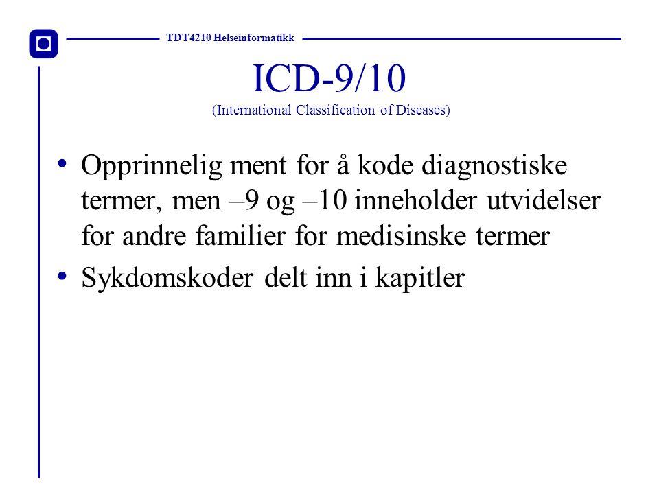 TDT4210 Helseinformatikk ICPC (International Classification of Primary Care) Koder for diagnoser, årsak til legebesøk, terapier og labtester Tresifret alfanumerisk koding To akser: – 17 kroppskomponenter – 7 kapitler Tatt i bruk i Norge Benyttes av alle primærleger i Norge
