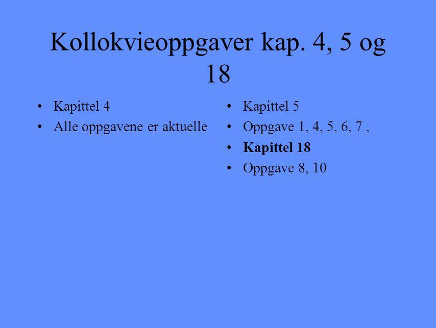 Kollokvieoppgaver kap. 4, 5 og 18 Kapittel 4 Alle oppgavene er aktuelle Kapittel 5 Oppgave 1, 4, 5, 6, 7, Kapittel 18 Oppgave 8, 10