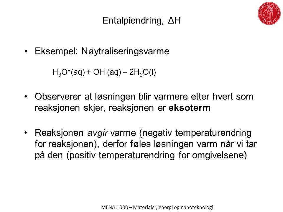 Entalpiendring, ΔH Eksempel: Nøytraliseringsvarme H 3 O + (aq) + OH - (aq) = 2H 2 O(l) Observerer at løsningen blir varmere etter hvert som reaksjonen skjer, reaksjonen er eksoterm Reaksjonen avgir varme (negativ temperaturendring for reaksjonen), derfor føles løsningen varm når vi tar på den (positiv temperaturendring for omgivelsene) MENA 1000 – Materialer, energi og nanoteknologi