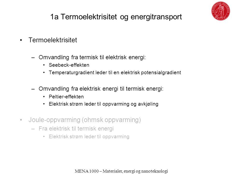 1a Termoelektrisitet og energitransport Termoelektrisitet –Omvandling fra termisk til elektrisk energi: Seebeck-effekten Temperaturgradient leder til en elektrisk potensialgradient –Omvandling fra elektrisk energi til termisk energi: Peltier-effekten Elektrisk strøm leder til oppvarming og avkjøling Joule-oppvarming (ohmsk oppvarming) –Fra elektrisk til termisk energi Elektrisk strøm leder til oppvarming MENA 1000 – Materialer, energi og nanoteknologi