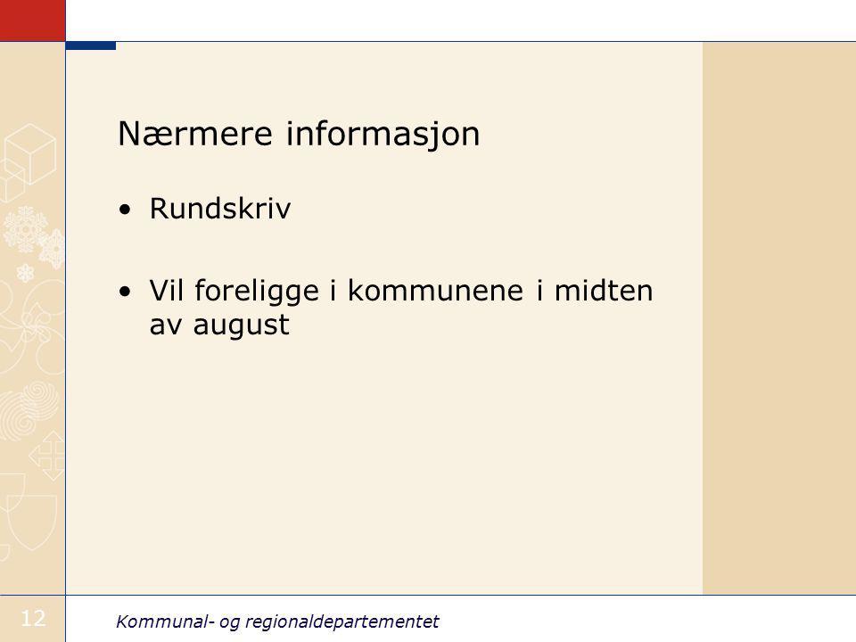 Kommunal- og regionaldepartementet 12 Nærmere informasjon Rundskriv Vil foreligge i kommunene i midten av august