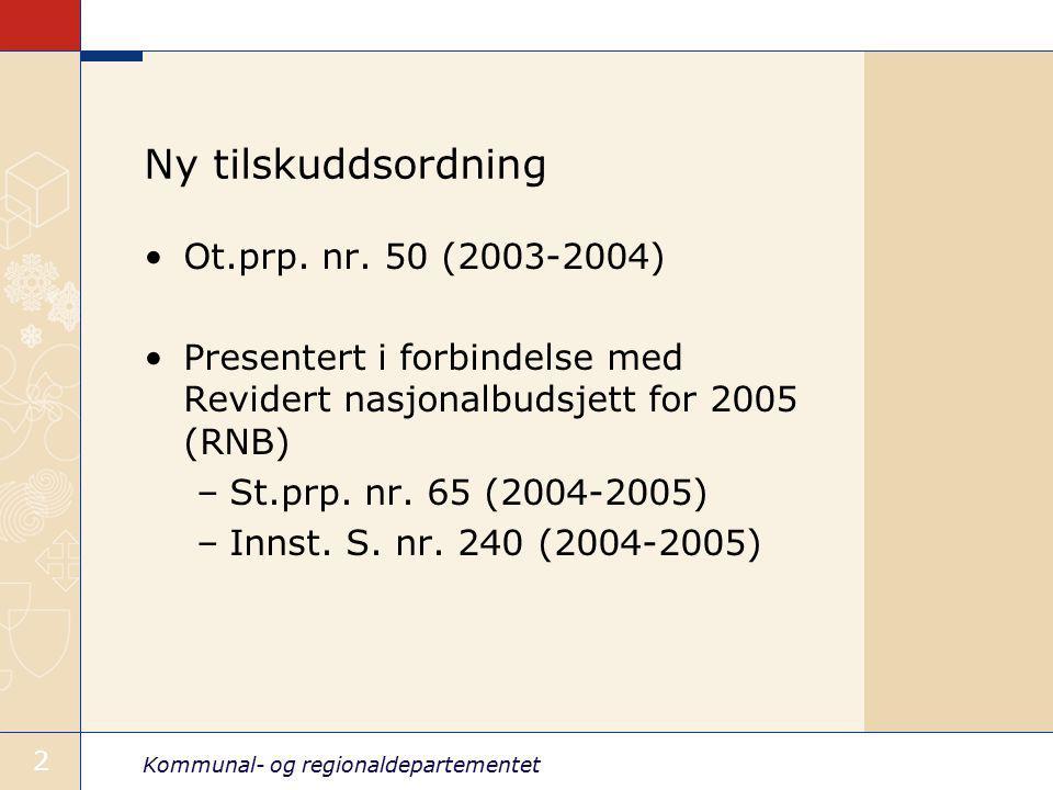 Kommunal- og regionaldepartementet 2 Ny tilskuddsordning Ot.prp. nr. 50 (2003-2004) Presentert i forbindelse med Revidert nasjonalbudsjett for 2005 (R