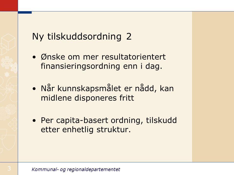 Kommunal- og regionaldepartementet 3 Ny tilskuddsordning 2 Ønske om mer resultatorientert finansieringsordning enn i dag.