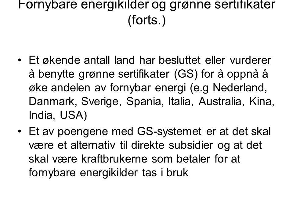 Fornybare energikilder og grønne sertifikater (forts.) Et økende antall land har besluttet eller vurderer å benytte grønne sertifikater (GS) for å oppnå å øke andelen av fornybar energi (e.g Nederland, Danmark, Sverige, Spania, Italia, Australia, Kina, India, USA) Et av poengene med GS-systemet er at det skal være et alternativ til direkte subsidier og at det skal være kraftbrukerne som betaler for at fornybare energikilder tas i bruk