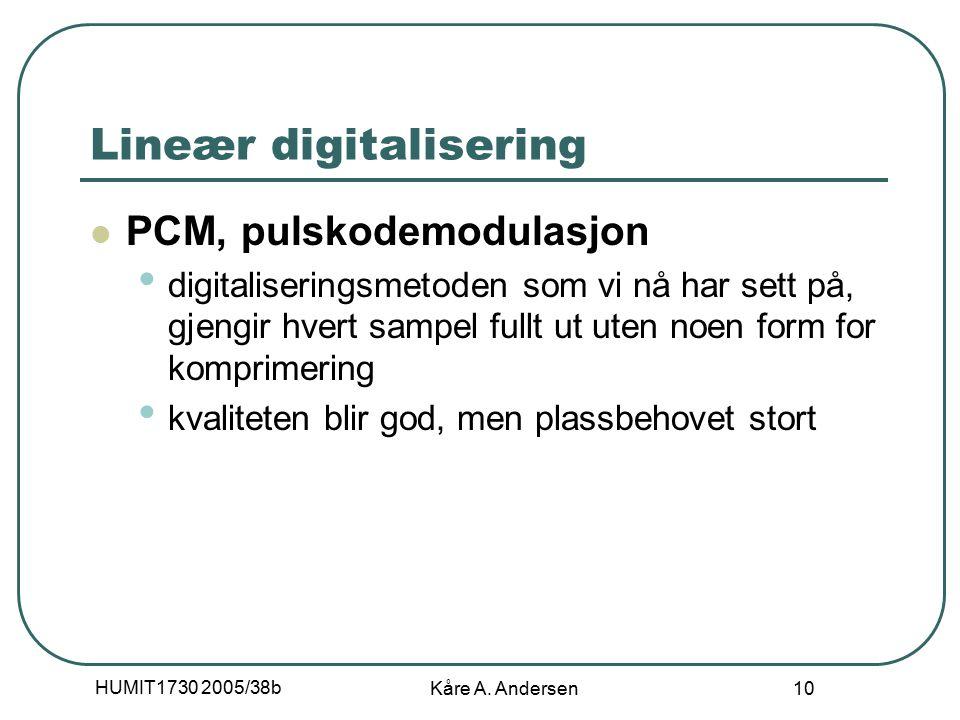 HUMIT1730 2005/38b Kåre A. Andersen 10 Lineær digitalisering PCM, pulskodemodulasjon digitaliseringsmetoden som vi nå har sett på, gjengir hvert sampe
