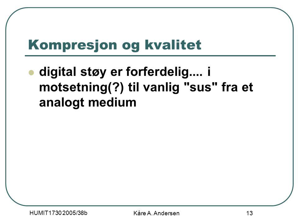 HUMIT1730 2005/38b Kåre A. Andersen 13 Kompresjon og kvalitet digital støy er forferdelig.... i motsetning(?) til vanlig