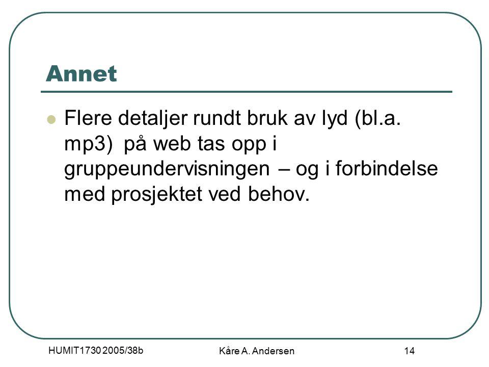 HUMIT1730 2005/38b Kåre A. Andersen 14 Annet Flere detaljer rundt bruk av lyd (bl.a. mp3) på web tas opp i gruppeundervisningen – og i forbindelse med