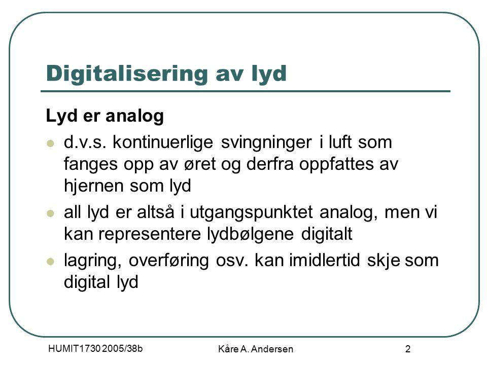 HUMIT1730 2005/38b Kåre A. Andersen 2 Digitalisering av lyd Lyd er analog d.v.s.