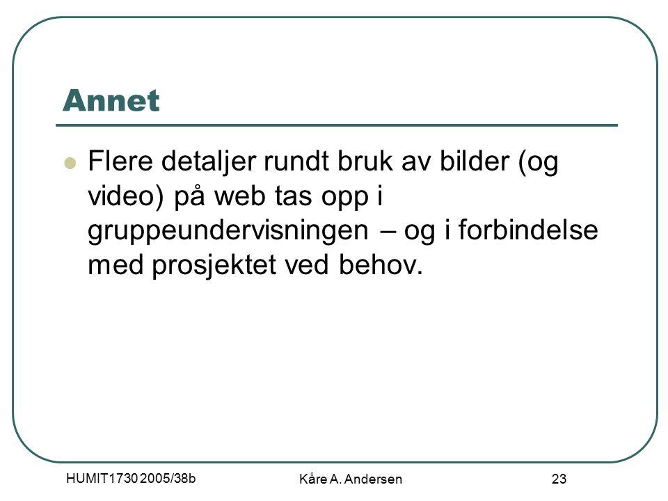 HUMIT1730 2005/38b Kåre A. Andersen 23 Annet Flere detaljer rundt bruk av bilder (og video) på web tas opp i gruppeundervisningen – og i forbindelse m