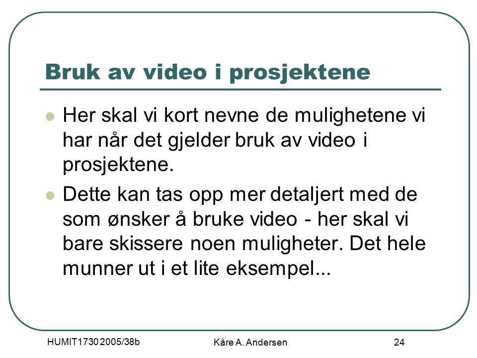HUMIT1730 2005/38b Kåre A. Andersen 24 Bruk av video i prosjektene Her skal vi kort nevne de mulighetene vi har når det gjelder bruk av video i prosje