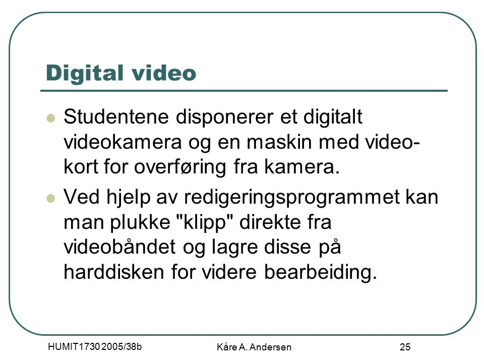 HUMIT1730 2005/38b Kåre A. Andersen 25 Digital video Studentene disponerer et digitalt videokamera og en maskin med video- kort for overføring fra kam