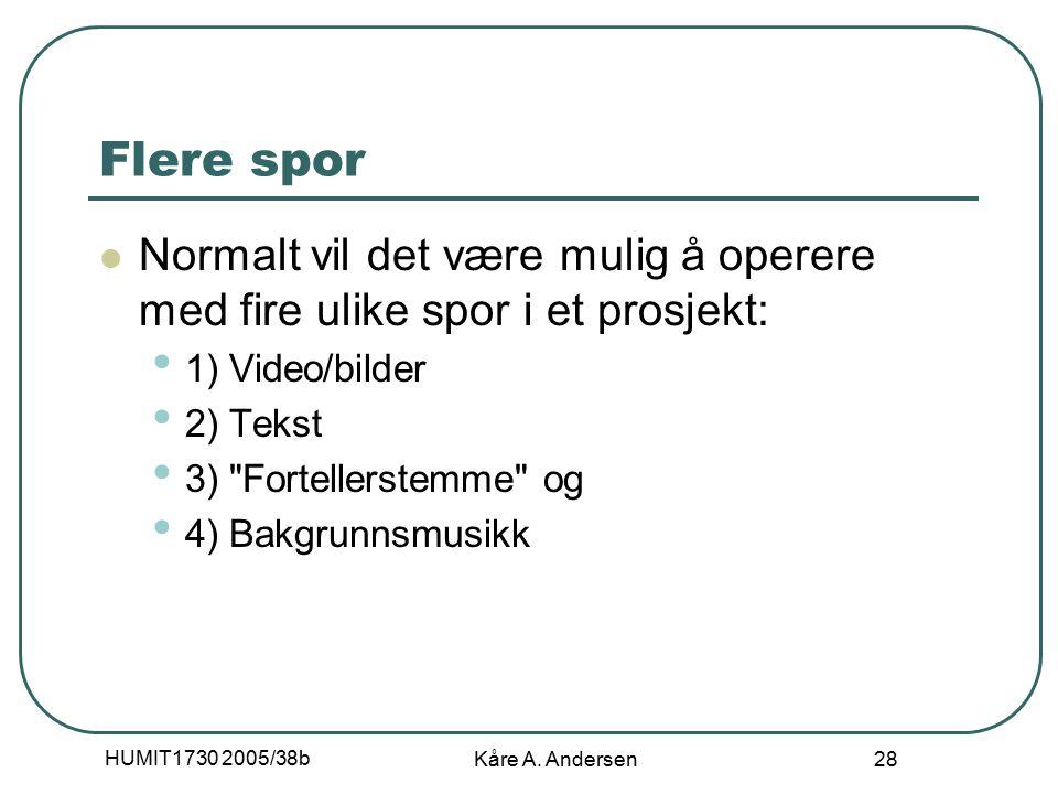 HUMIT1730 2005/38b Kåre A. Andersen 28 Flere spor Normalt vil det være mulig å operere med fire ulike spor i et prosjekt: 1) Video/bilder 2) Tekst 3)
