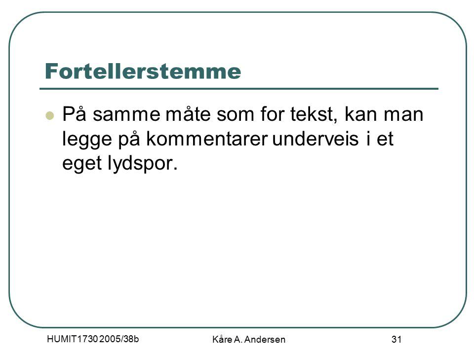 HUMIT1730 2005/38b Kåre A. Andersen 31 Fortellerstemme På samme måte som for tekst, kan man legge på kommentarer underveis i et eget lydspor.