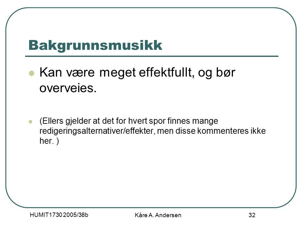 HUMIT1730 2005/38b Kåre A. Andersen 32 Bakgrunnsmusikk Kan være meget effektfullt, og bør overveies. (Ellers gjelder at det for hvert spor finnes mang