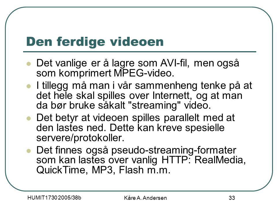 HUMIT1730 2005/38b Kåre A. Andersen 33 Den ferdige videoen Det vanlige er å lagre som AVI-fil, men også som komprimert MPEG-video. I tillegg må man i