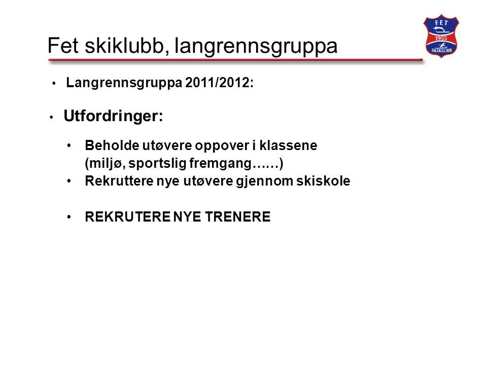 Fet skiklubb, langrennsgruppa Langrennsgruppa 2011/2012: Utfordringer: Beholde utøvere oppover i klassene (miljø, sportslig fremgang……) Rekruttere nye utøvere gjennom skiskole REKRUTERE NYE TRENERE
