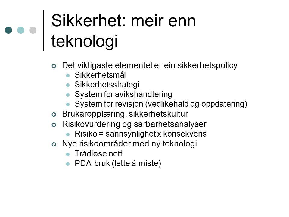 Sikkerhet: meir enn teknologi Det viktigaste elementet er ein sikkerhetspolicy Sikkerhetsmål Sikkerhetsstrategi System for avikshåndtering System for revisjon (vedlikehald og oppdatering) Brukaropplæring, sikkerhetskultur Risikovurdering og sårbarhetsanalyser Risiko = sannsynlighet x konsekvens Nye risikoområder med ny teknologi Trådløse nett PDA-bruk (lette å miste)