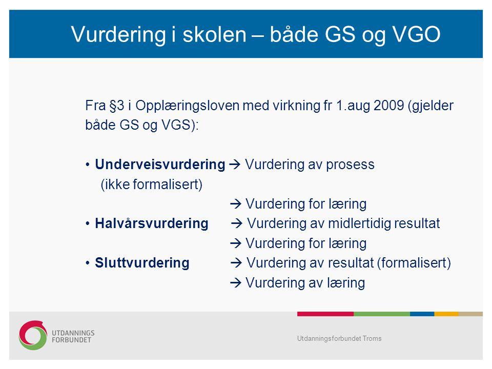 Vurdering i skolen – både GS og VGO Fra §3 i Opplæringsloven med virkning fr 1.aug 2009 (gjelder både GS og VGS): Underveisvurdering  Vurdering av prosess (ikke formalisert)  Vurdering for læring Halvårsvurdering  Vurdering av midlertidig resultat  Vurdering for læring Sluttvurdering  Vurdering av resultat (formalisert)  Vurdering av læring Utdanningsforbundet Troms