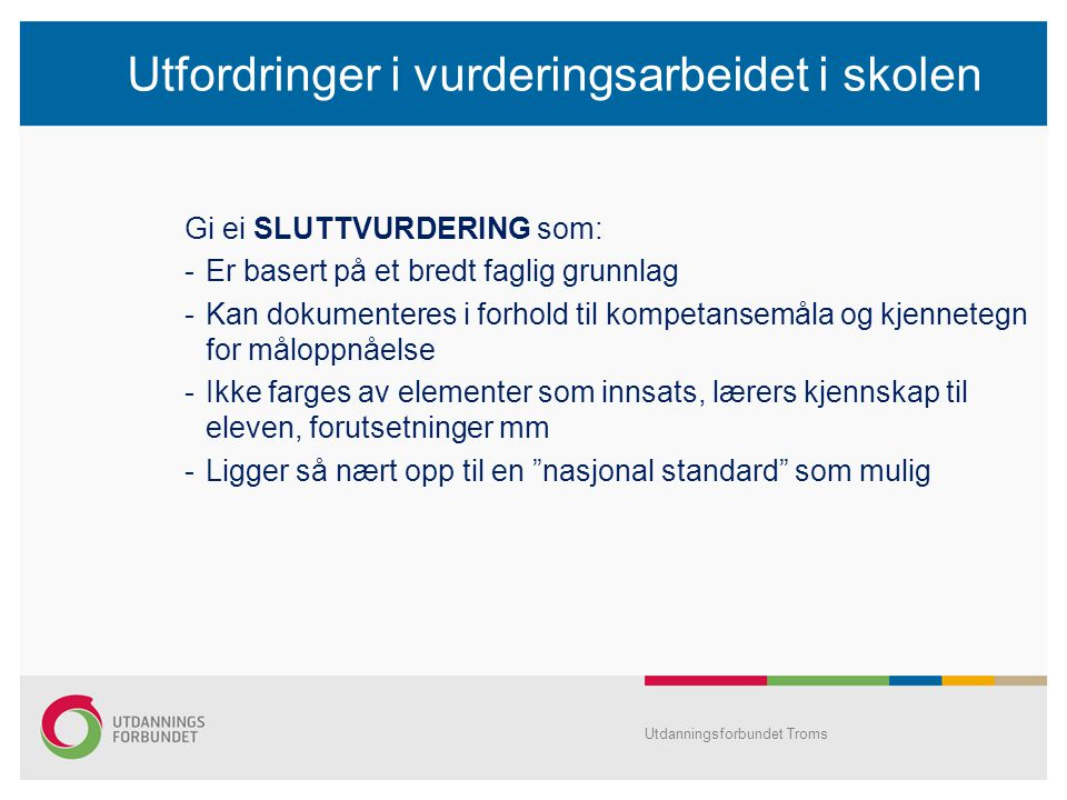 Utfordringer i vurderingsarbeidet i skolen Gi ei SLUTTVURDERING som: -Er basert på et bredt faglig grunnlag -Kan dokumenteres i forhold til kompetansemåla og kjennetegn for måloppnåelse -Ikke farges av elementer som innsats, lærers kjennskap til eleven, forutsetninger mm -Ligger så nært opp til en nasjonal standard som mulig Utdanningsforbundet Troms