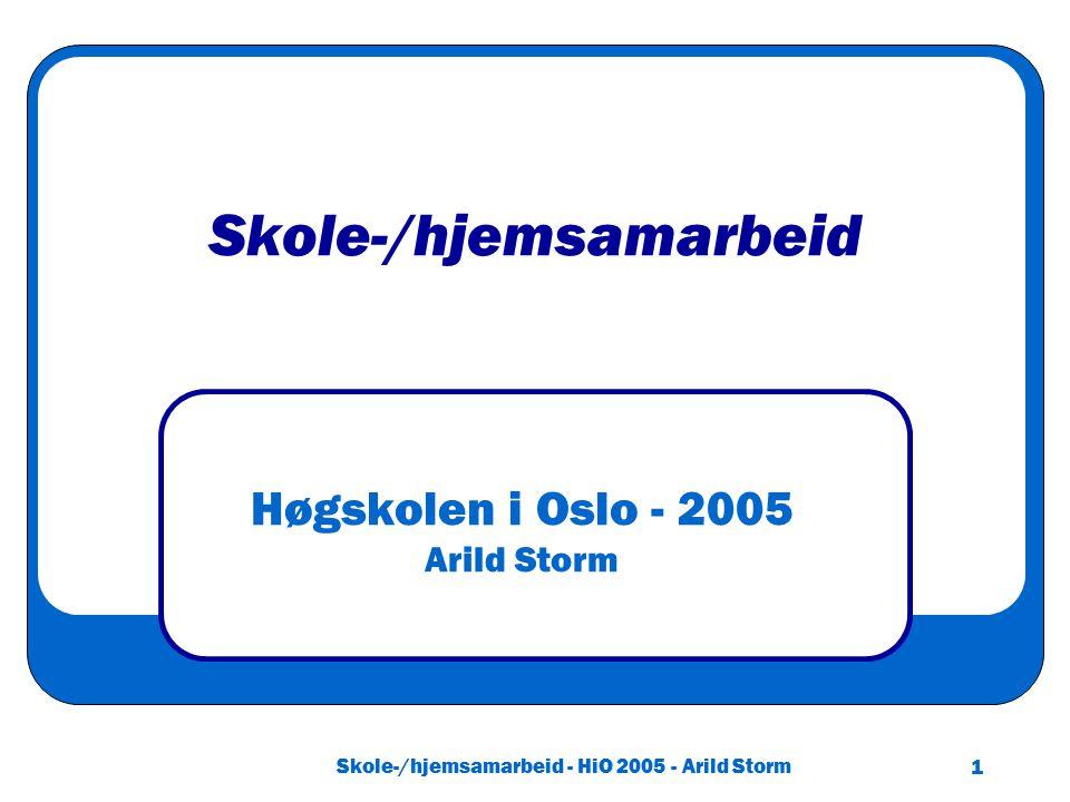 Skole-/hjemsamarbeid - HiO 2005 - Arild Storm 1 Skole-/hjemsamarbeid Høgskolen i Oslo - 2005 Arild Storm
