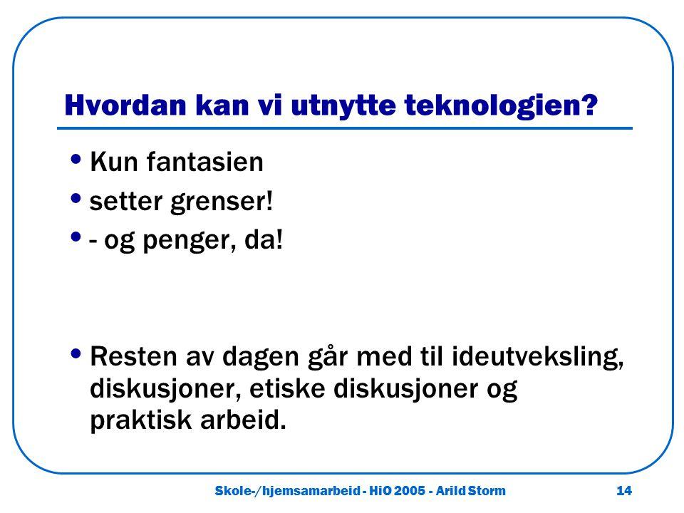 Skole-/hjemsamarbeid - HiO 2005 - Arild Storm 14 Hvordan kan vi utnytte teknologien? Kun fantasien setter grenser! - og penger, da! Resten av dagen gå