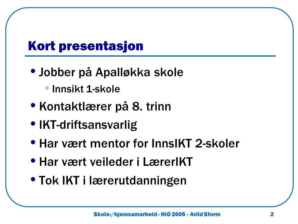 Skole-/hjemsamarbeid - HiO 2005 - Arild Storm 2 Kort presentasjon Jobber på Apalløkka skole Innsikt 1-skole Kontaktlærer på 8. trinn IKT-driftsansvarl