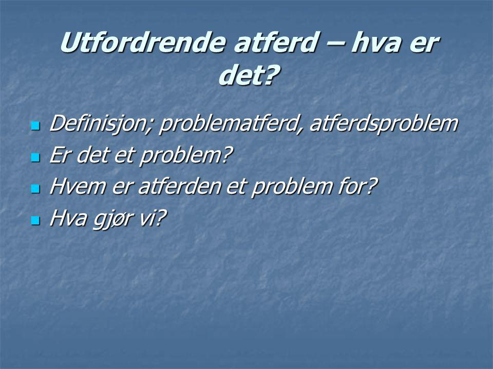Utfordrende atferd – hva er det? Definisjon; problematferd, atferdsproblem Definisjon; problematferd, atferdsproblem Er det et problem? Er det et prob