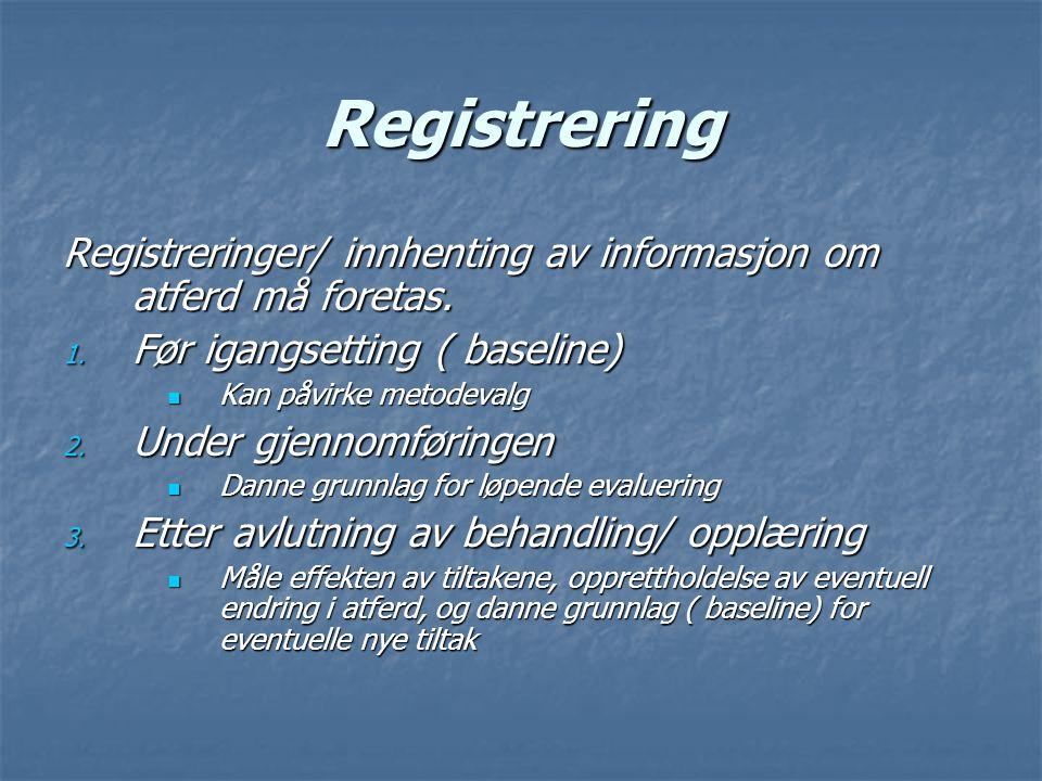 Registrering Registreringer/ innhenting av informasjon om atferd må foretas. 1. Før igangsetting ( baseline) Kan påvirke metodevalg Kan påvirke metode
