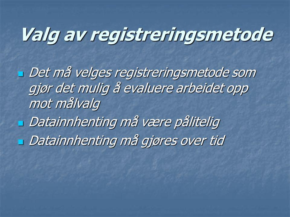 Valg av registreringsmetode Det må velges registreringsmetode som gjør det mulig å evaluere arbeidet opp mot målvalg Det må velges registreringsmetode som gjør det mulig å evaluere arbeidet opp mot målvalg Datainnhenting må være pålitelig Datainnhenting må være pålitelig Datainnhenting må gjøres over tid Datainnhenting må gjøres over tid