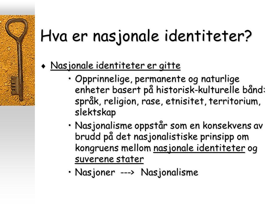Hva er nasjonale identiteter?  Nasjonale identiteter er gitte Opprinnelige, permanente og naturlige enheter basert på historisk-kulturelle bånd: språ