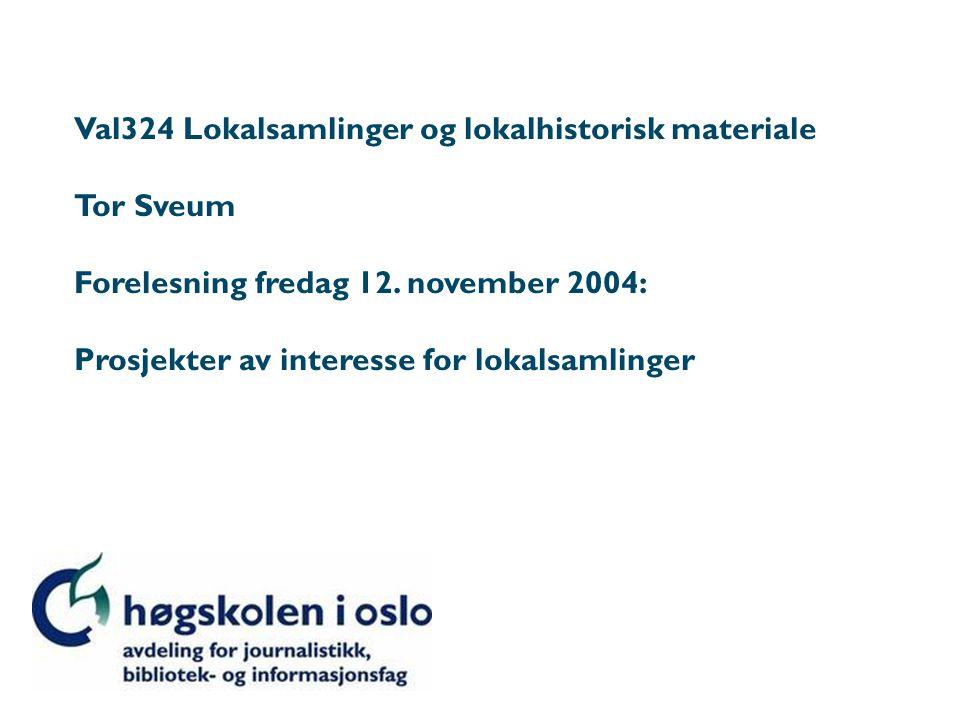 Val324 Lokalsamlinger og lokalhistorisk materiale Tor Sveum Forelesning fredag 12. november 2004: Prosjekter av interesse for lokalsamlinger