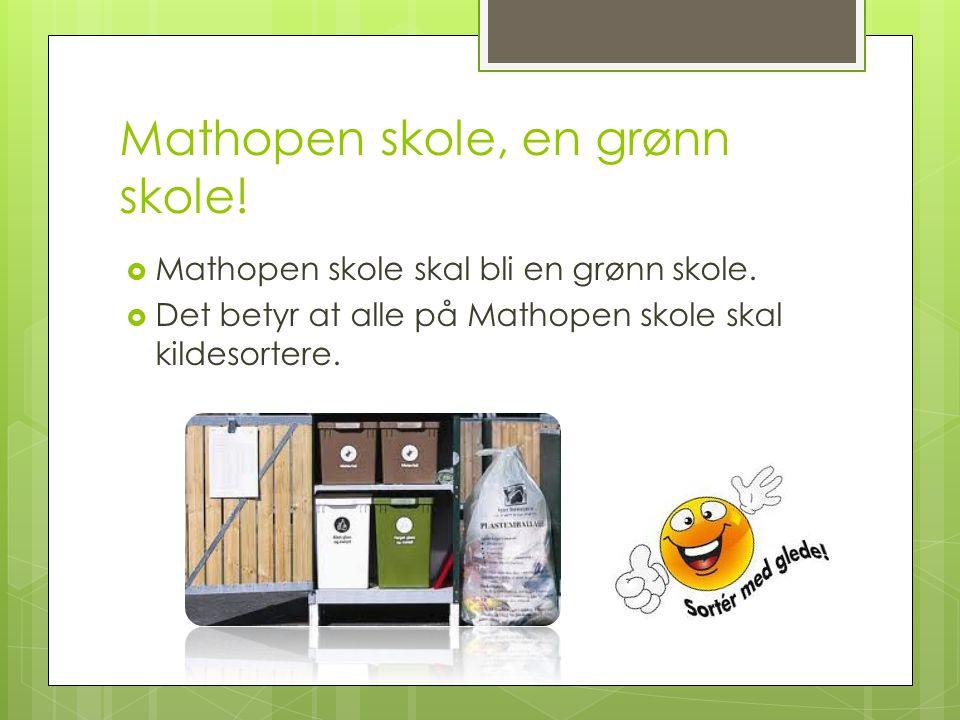 Mathopen skole, en grønn skole!  Mathopen skole skal bli en grønn skole.  Det betyr at alle på Mathopen skole skal kildesortere.