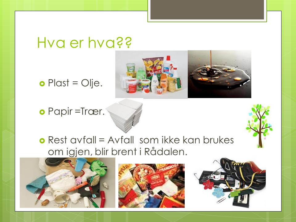 Hva er hva??  Plast = Olje.  Papir =Trær.  Rest avfall = Avfall som ikke kan brukes om igjen, blir brent i Rådalen.