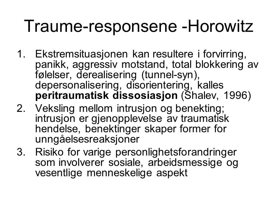 Traume-responsene -Horowitz 1.Ekstremsituasjonen kan resultere i forvirring, panikk, aggressiv motstand, total blokkering av følelser, derealisering (tunnel-syn), depersonalisering, disorientering, kalles peritraumatisk dissosiasjon (Shalev, 1996) 2.Veksling mellom intrusjon og benekting; intrusjon er gjenopplevelse av traumatisk hendelse, benektinger skaper former for unngåelsesreaksjoner 3.Risiko for varige personlighetsforandringer som involverer sosiale, arbeidsmessige og vesentlige menneskelige aspekt