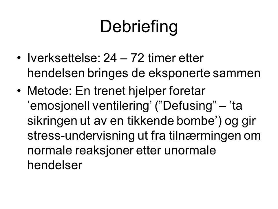 Debriefing Iverksettelse: 24 – 72 timer etter hendelsen bringes de eksponerte sammen Metode: En trenet hjelper foretar 'emosjonell ventilering' ( Defusing – 'ta sikringen ut av en tikkende bombe') og gir stress-undervisning ut fra tilnærmingen om normale reaksjoner etter unormale hendelser