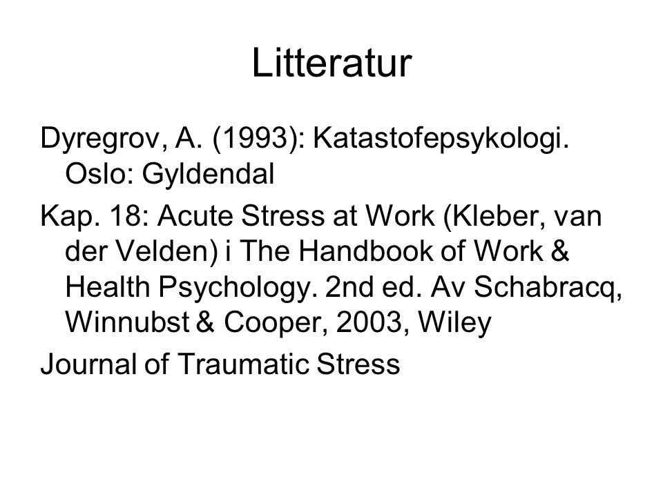 Litteratur Dyregrov, A. (1993): Katastofepsykologi. Oslo: Gyldendal Kap. 18: Acute Stress at Work (Kleber, van der Velden) i The Handbook of Work & He