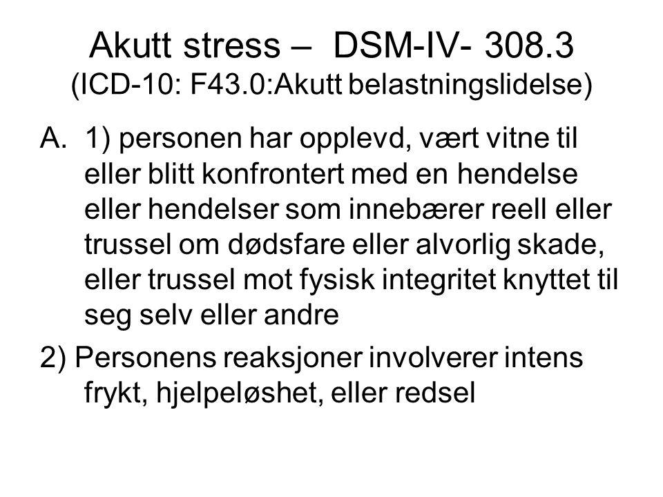 Akutt stress – DSM – B-kriteriet 3 eller flere av følgende symptom: 1.Følelsesløshet, avflatning eller fravær av emosjonelle reaksjoner 2.Mangel på realitetsorientering, fjernhet 3.De-realisering 4.De-personalisering 5.Retrograd Amnesi (tilbakevirkende hukommelsestap)